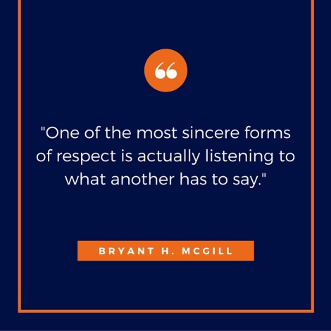 One of the most sincere forms of respect is actually listening to what another has to say.--Bryant H. McGill