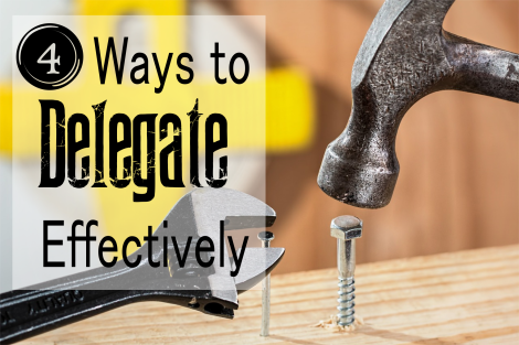 4 Ways to Delegate Effectively